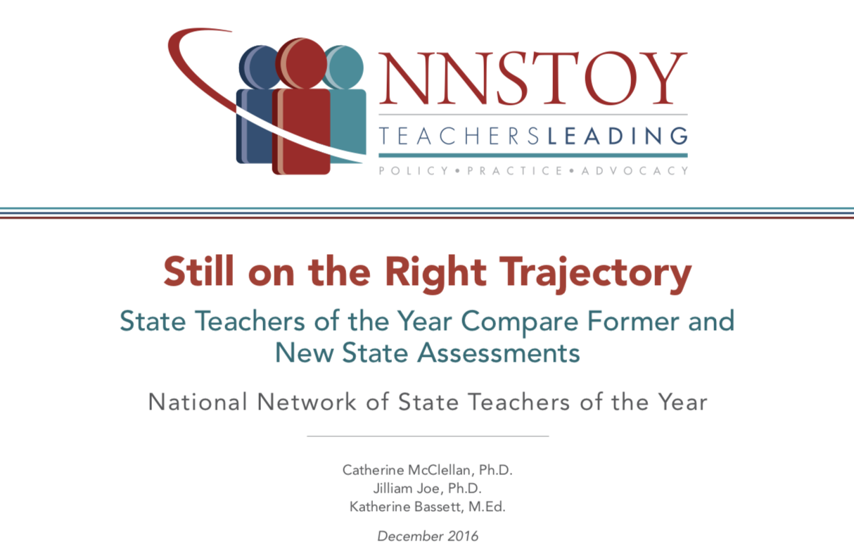 "Cover from the National Network of State Teachers of the Year (NNSTOY) December 2016 report titled ""Still on the Right Trajectory: State Teachers of the Year Compare Former and New State Assessments"" from Catherine McClellan, Ph.D., Jilliam Joe, Ph.D., and Katherine Bassett, M.Ed."